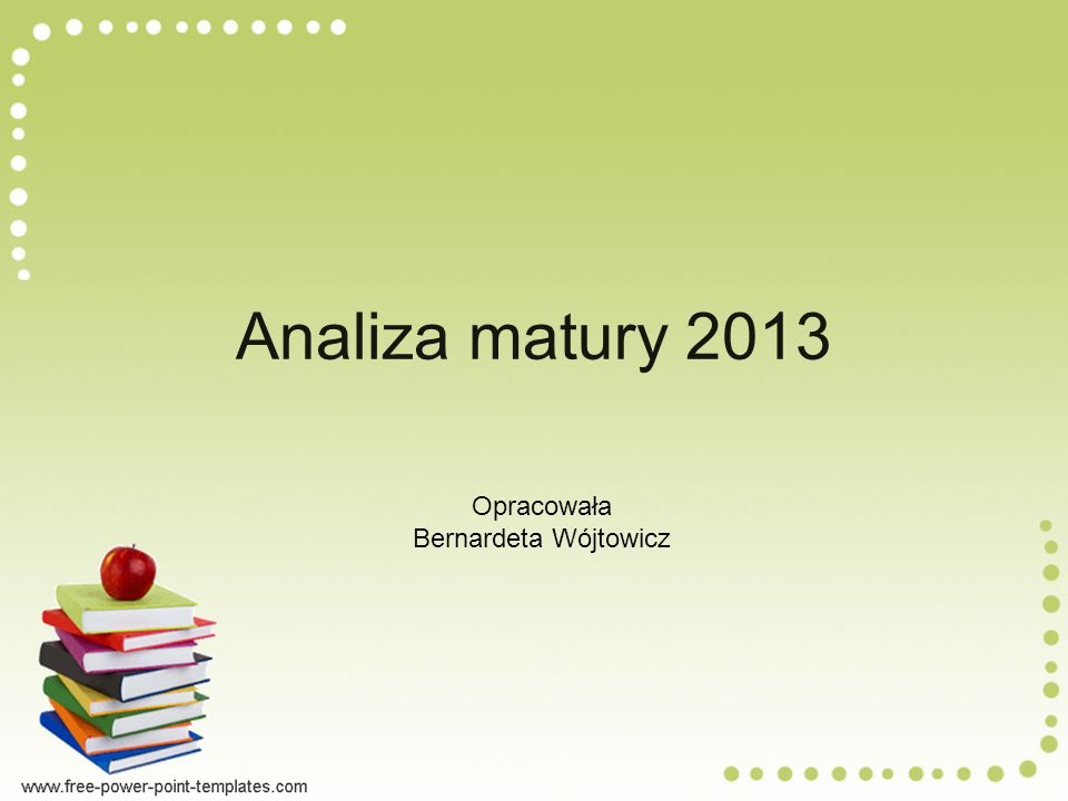 Analiza matury 2013 Opracowała Bernardeta Wójtowicz
