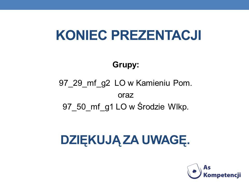 KONIEC PREZENTACJI Grupy: 97_29_mf_g2 LO w Kamieniu Pom. oraz 97_50_mf_g1 LO w Środzie Wlkp. DZIĘKUJĄ ZA UWAGĘ.
