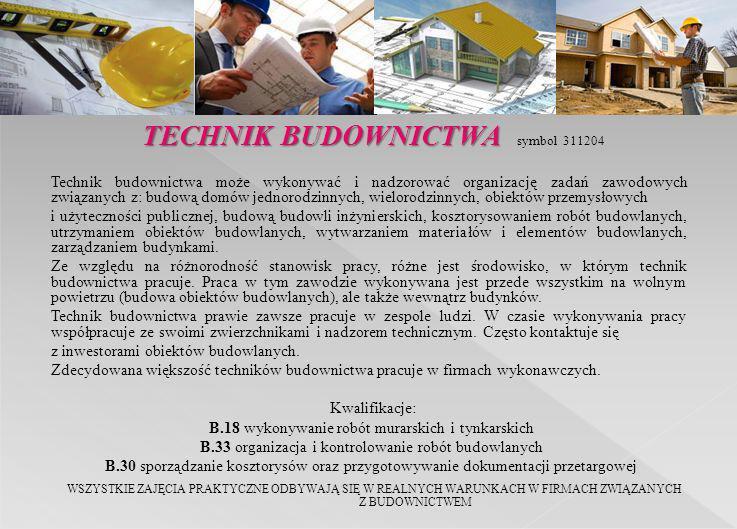 TECHNIK BUDOWNICTWA TECHNIK BUDOWNICTWA symbol 311204 Technik budownictwa może wykonywać i nadzorować organizację zadań zawodowych związanych z: budow