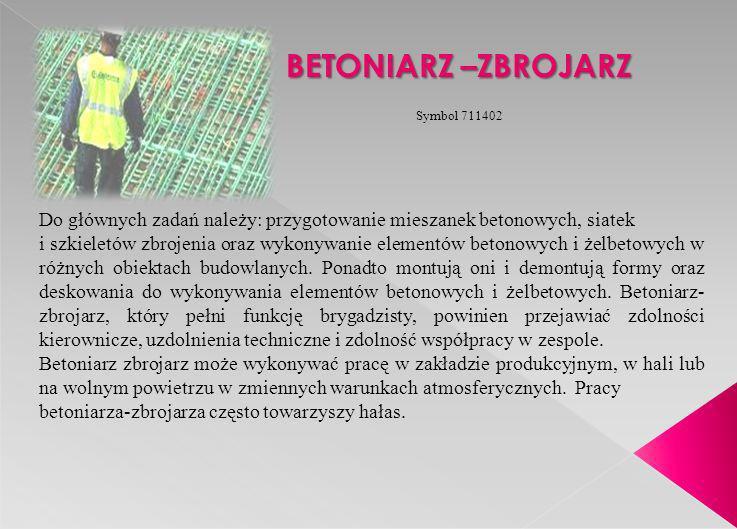 BETONIARZ –ZBROJARZ Do głównych zadań należy: przygotowanie mieszanek betonowych, siatek i szkieletów zbrojenia oraz wykonywanie elementów betonowych