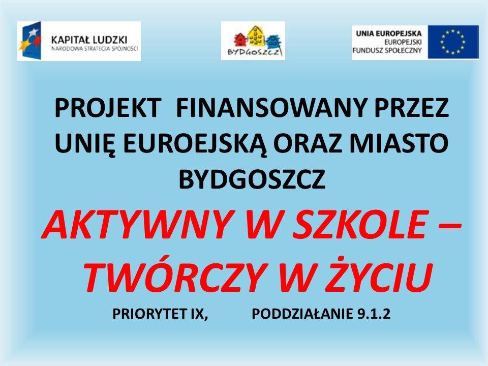 PROJEKT FINANSOWANY PRZEZ UNIĘ EUROEJSKĄ ORAZ MIASTO BYDGOSZCZ AKTYWNY W SZKOLE – TWÓRCZY W ŻYCIU PRIORYTET IX, PODDZIAŁANIE 9.1.2