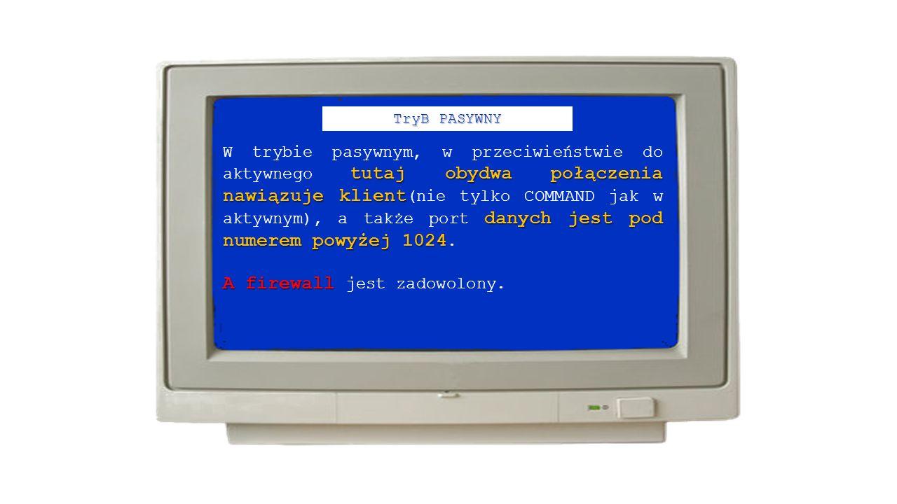 TryB PASYWNY tutaj obydwa połączenia nawiązuje klient danych jest pod numerem powyżej 1024 W trybie pasywnym, w przeciwieństwie do aktywnego tutaj obydwa połączenia nawiązuje klient (nie tylko COMMAND jak w aktywnym), a także port danych jest pod numerem powyżej 1024.