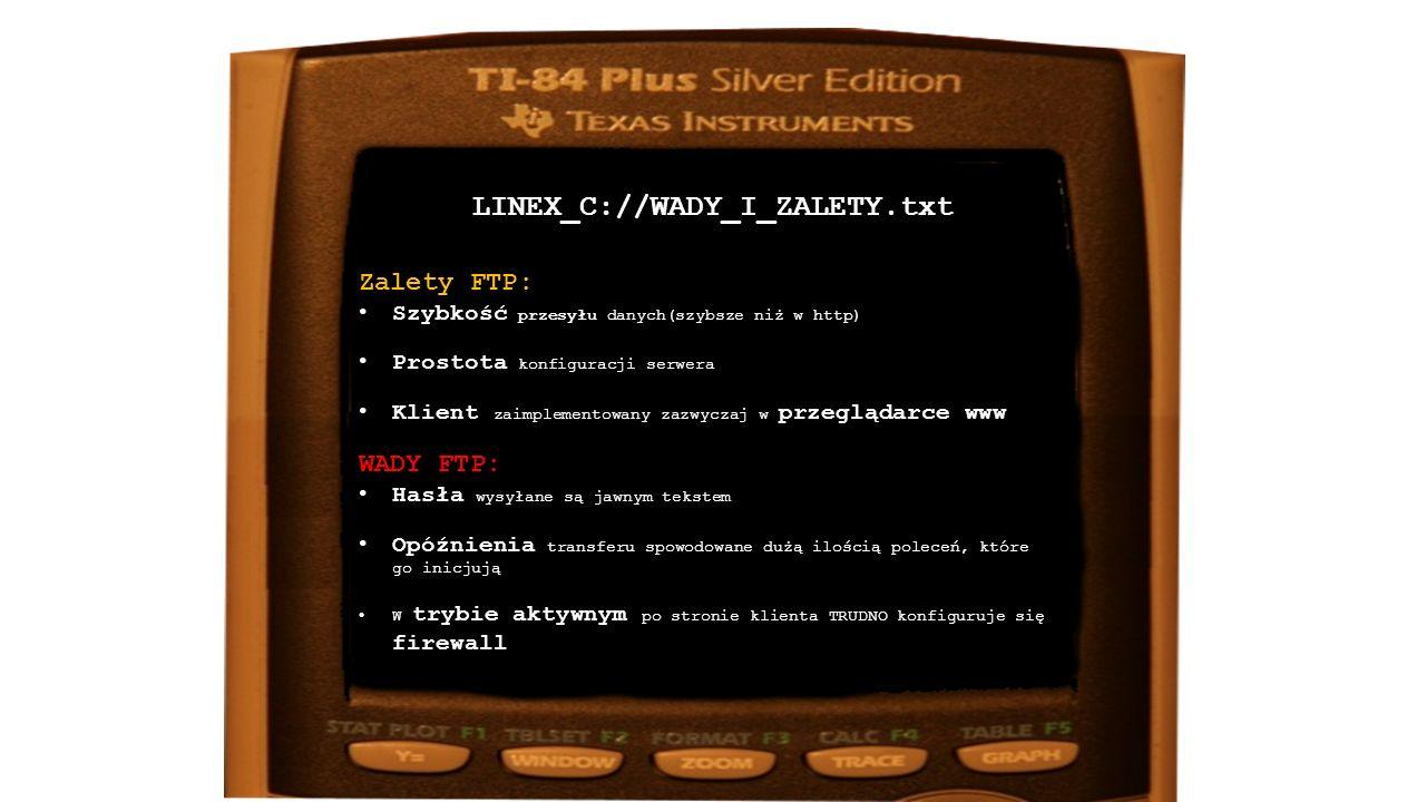 LINEX_C://WADY_I_ZALETY.txt Zalety FTP: Szybkość przesyłuSzybkość przesyłu danych(szybsze niż w http) ProstotaProstota konfiguracji serwera KlientKlient zaimplementowany zazwyczaj w przeglądarce www WADY FTP: HasłaHasła wysyłane są jawnym tekstem OpóźnieniaOpóźnienia transferu spowodowane dużą ilością poleceń, które go inicjują firewallW trybie aktywnym po stronie klienta TRUDNO konfiguruje się firewall