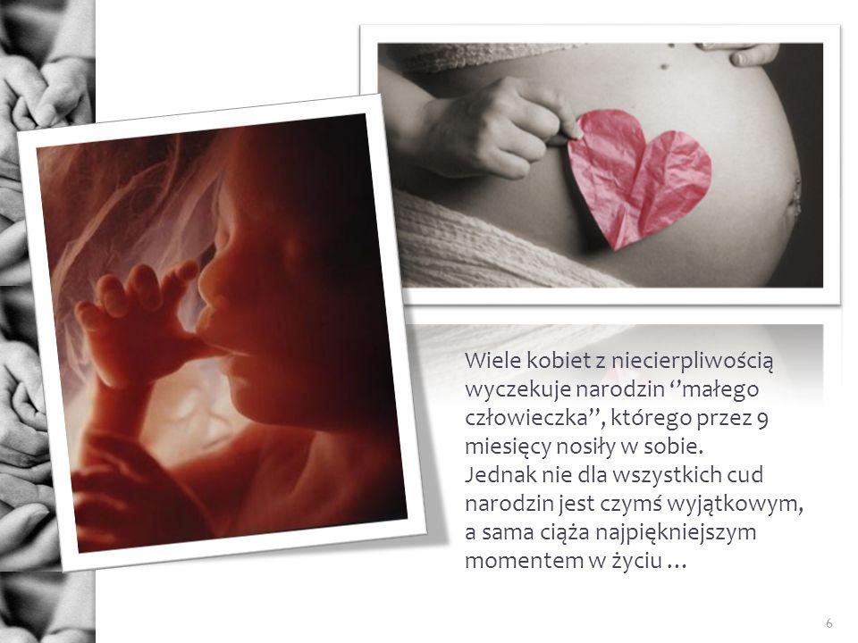 6 Wiele kobiet z niecierpliwością wyczekuje narodzin małego człowieczka, którego przez 9 miesięcy nosiły w sobie. Jednak nie dla wszystkich cud narodz