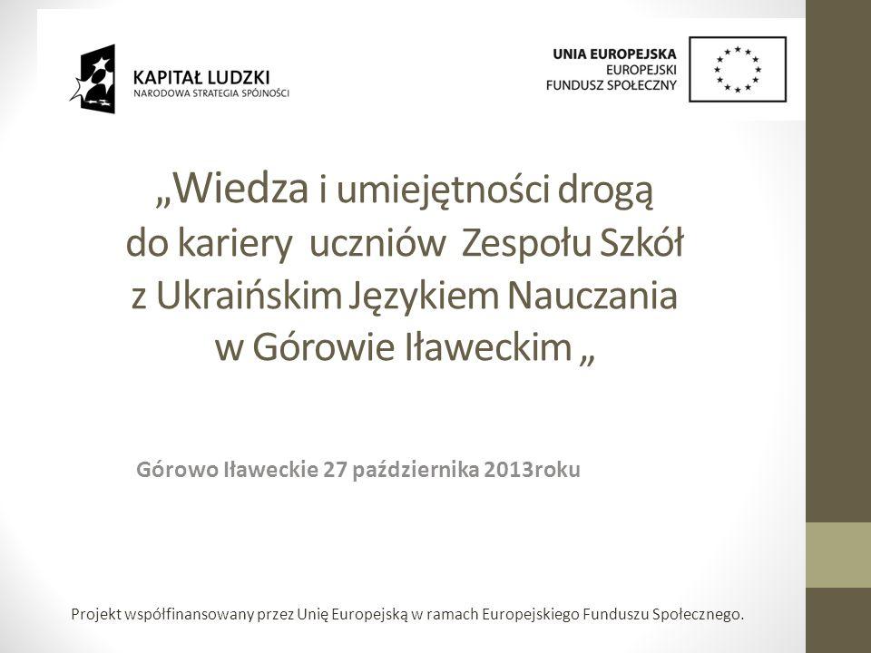 Wiedza i umiejętności drogą do kariery uczniów Zespołu Szkół z Ukraińskim Językiem Nauczania w Górowie Iławeckim Górowo Iławeckie 27 października 2013roku Projekt współfinansowany przez Unię Europejską w ramach Europejskiego Funduszu Społecznego.