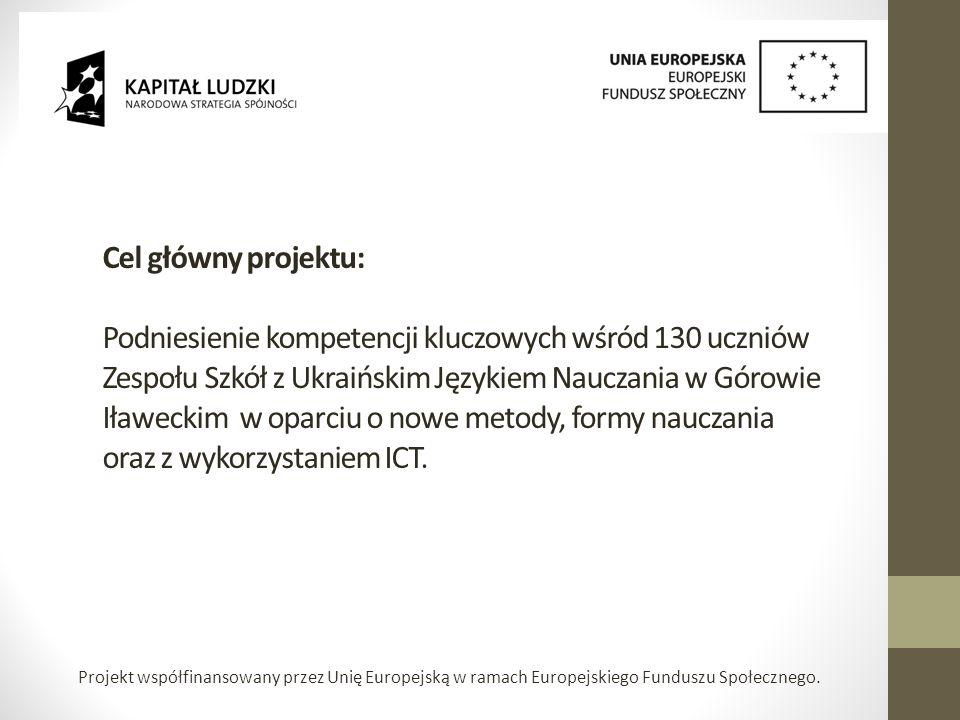 Cel główny projektu: Podniesienie kompetencji kluczowych wśród 130 uczniów Zespołu Szkół z Ukraińskim Językiem Nauczania w Górowie Iławeckim w oparciu o nowe metody, formy nauczania oraz z wykorzystaniem ICT.