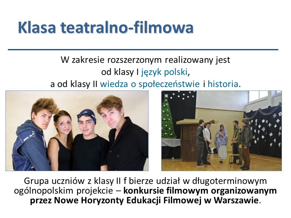 Klasa teatralno-filmowa W zakresie rozszerzonym realizowany jest od klasy I język polski, a od klasy II wiedza o społeczeństwie i historia. Grupa uczn