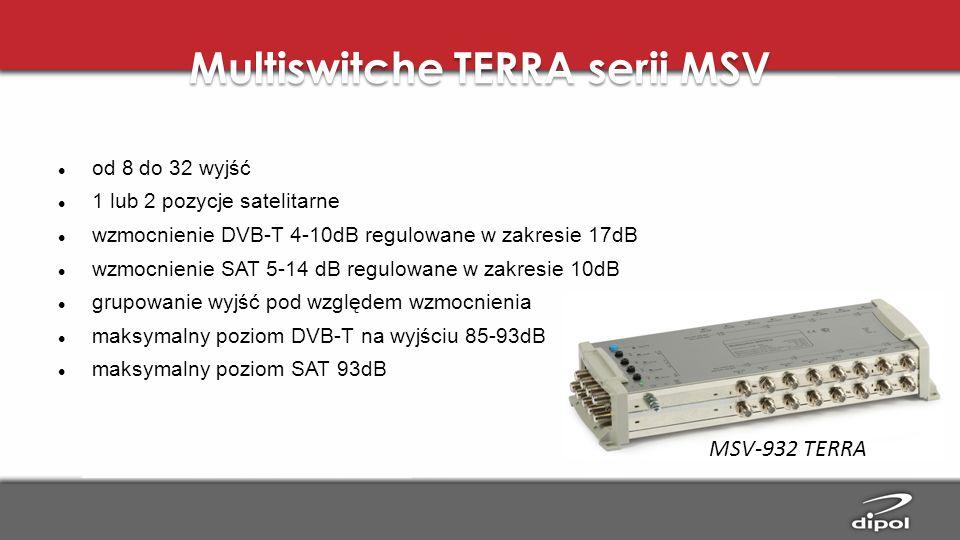 Multiswitche TERRA serii MSV od 8 do 32 wyjść 1 lub 2 pozycje satelitarne wzmocnienie DVB-T 4-10dB regulowane w zakresie 17dB wzmocnienie SAT 5-14 dB