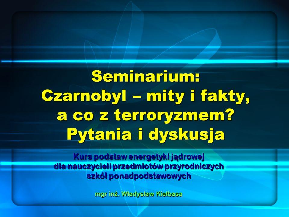 Seminarium: Czarnobyl – mity i fakty, a co z terroryzmem? Pytania i dyskusja Kurs podstaw energetyki jądrowej dla nauczycieli przedmiotów przyrodniczy