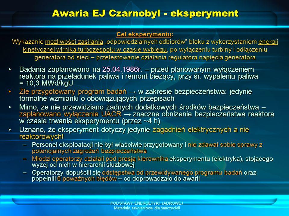 PODSTAWY ENERGETYKI JĄDROWEJ Materiały szkoleniowe dla nauczycieli Awaria EJ Czarnobyl - eksperyment Badania zaplanowano na 25.04.1986r. – przed plano