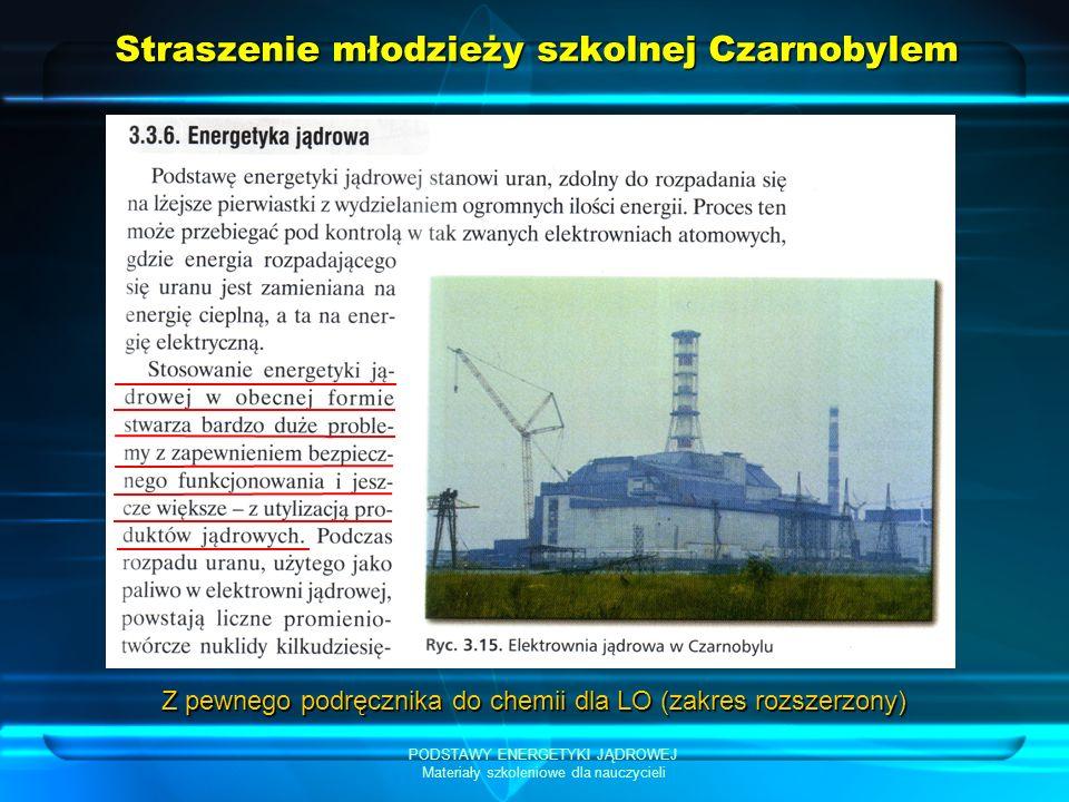 PODSTAWY ENERGETYKI JĄDROWEJ Materiały szkoleniowe dla nauczycieli Straszenie młodzieży szkolnej Czarnobylem Z pewnego podręcznika do chemii dla LO (z