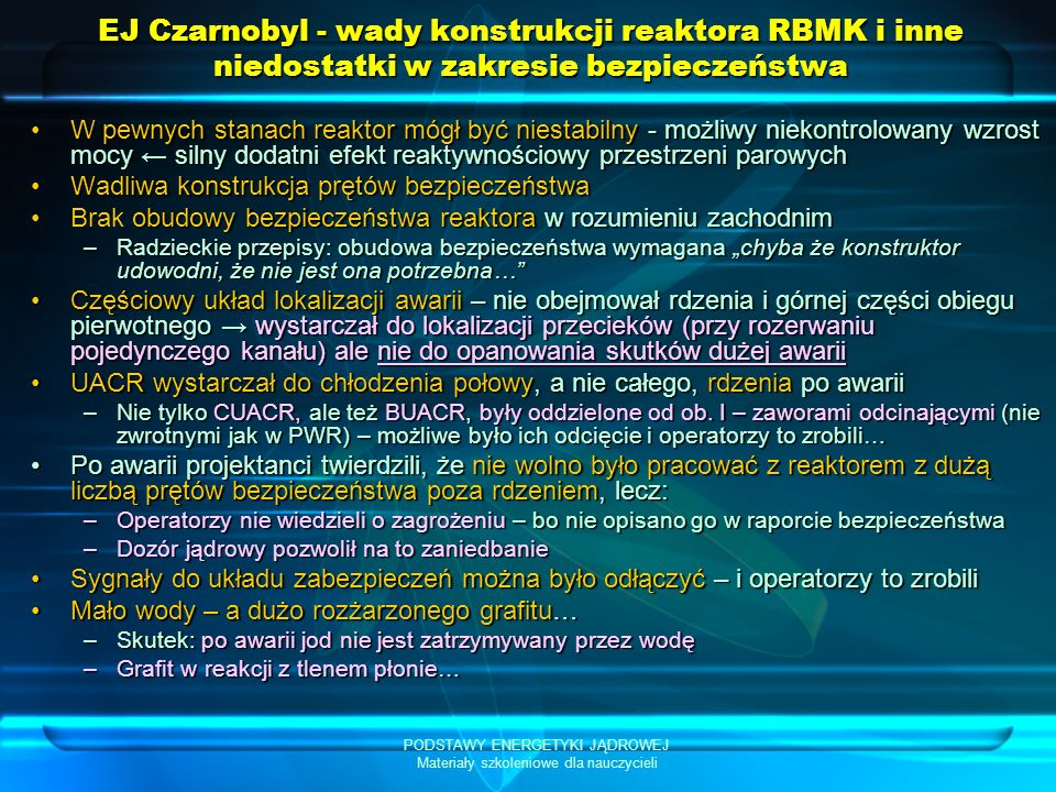 PODSTAWY ENERGETYKI JĄDROWEJ Materiały szkoleniowe dla nauczycieli EJ Czarnobyl – brak stabilności reaktora RBMK Zmiany gęstości rozszczepień po odparowaniu części wody A – normalna praca, B – spadek przepływu wody, część wody odparowuje W reaktorze PWR lub WWER moc maleje, w reaktorze RBMK moc rośnie!