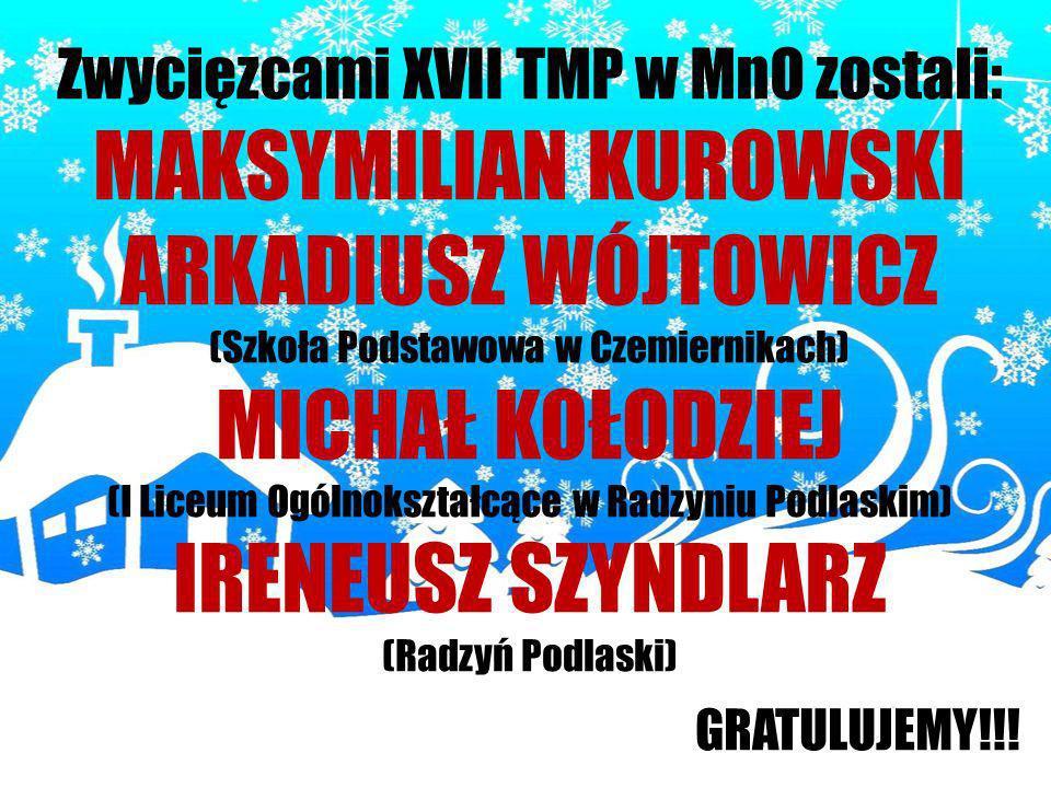 Zwycięzcami XVII TMP w MnO zostali: MAKSYMILIAN KUROWSKI ARKADIUSZ WÓJTOWICZ (Szkoła Podstawowa w Czemiernikach) MICHAŁ KOŁODZIEJ (I Liceum Ogólnokszt