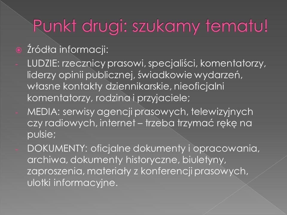 Źródła informacji: - LUDZIE: rzecznicy prasowi, specjaliści, komentatorzy, liderzy opinii publicznej, świadkowie wydarzeń, własne kontakty dziennikarskie, nieoficjalni komentatorzy, rodzina i przyjaciele; - MEDIA: serwisy agencji prasowych, telewizyjnych czy radiowych, internet – trzeba trzymać rękę na pulsie; - DOKUMENTY: oficjalne dokumenty i opracowania, archiwa, dokumenty historyczne, biuletyny, zaproszenia, materiały z konferencji prasowych, ulotki informacyjne.