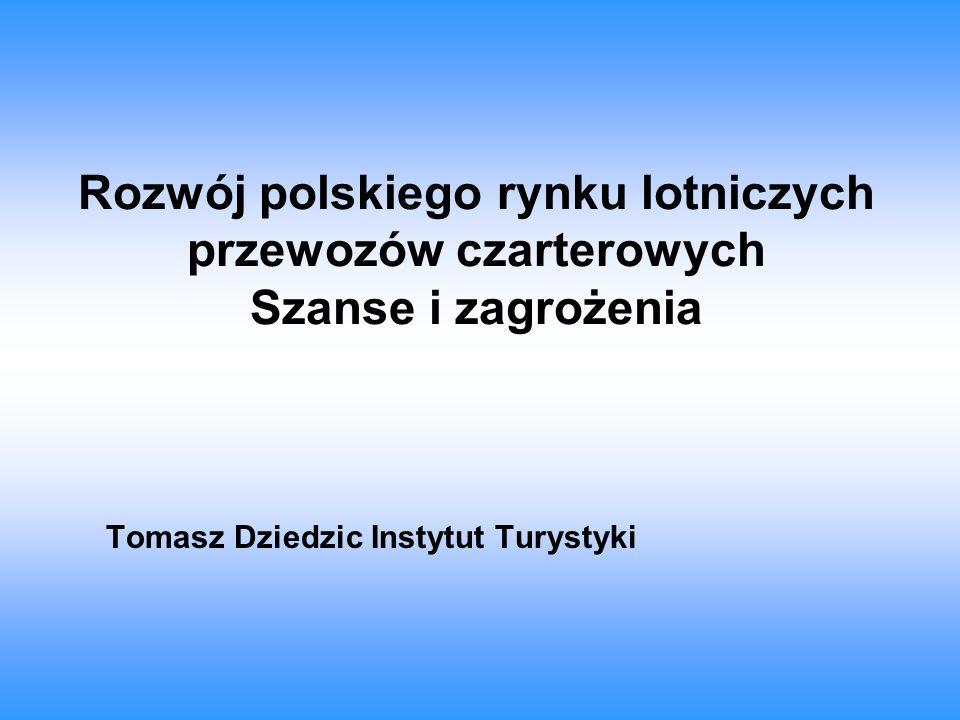 Rozwój polskiego rynku lotniczych przewozów czarterowych Szanse i zagrożenia Tomasz Dziedzic Instytut Turystyki
