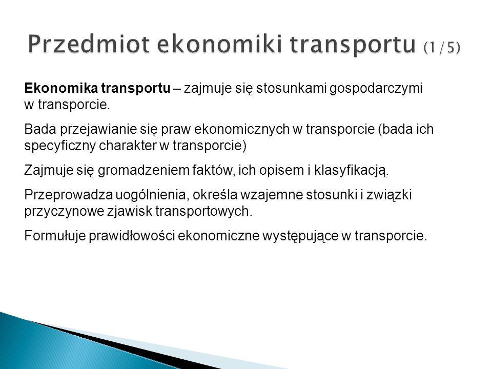 Przedmiot ekonomiki transportu (1/5) Ekonomika transportu – zajmuje się stosunkami gospodarczymi w transporcie. Bada przejawianie się praw ekonomiczny