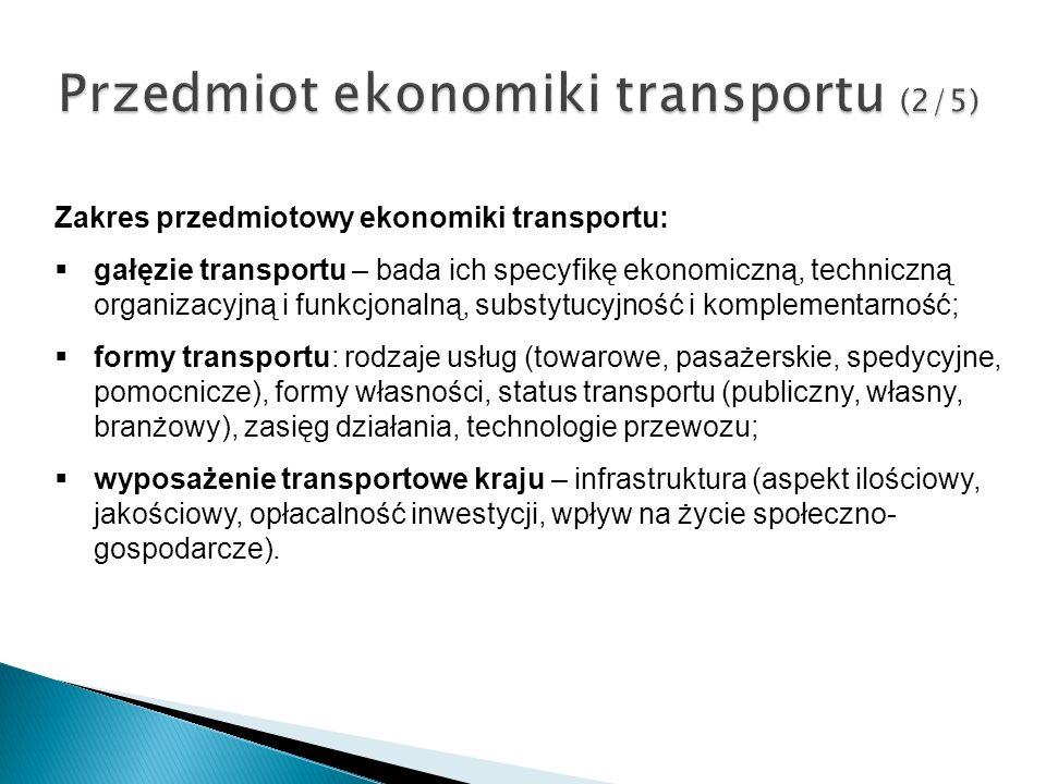 Przedmiot ekonomiki transportu (2/5) Zakres przedmiotowy ekonomiki transportu: gałęzie transportu – bada ich specyfikę ekonomiczną, techniczną organiz