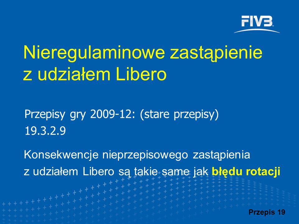 Przepisy gry 2009-12: (stare przepisy) 19.3.2.9 Konsekwencje nieprzepisowego zastąpienia z udziałem Libero są takie same jak błędu rotacji Nieregulami
