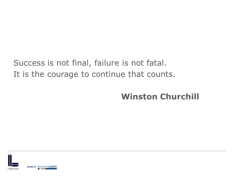 Success is not final, failure is not fatal. It is the courage to continue that counts. Winston Churchill