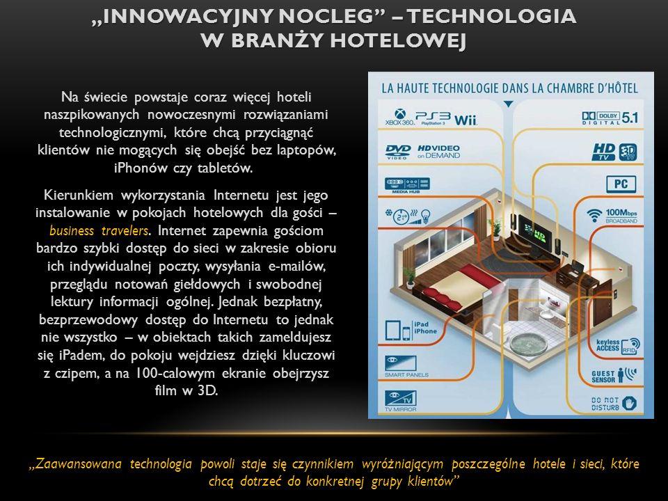 INNOWACYJNY NOCLEG – TECHNOLOGIA W BRANŻY HOTELOWEJ Na świecie powstaje coraz więcej hoteli naszpikowanych nowoczesnymi rozwiązaniami technologicznymi, które chcą przyciągnąć klientów nie mogących się obejść bez laptopów, iPhonów czy tabletów.