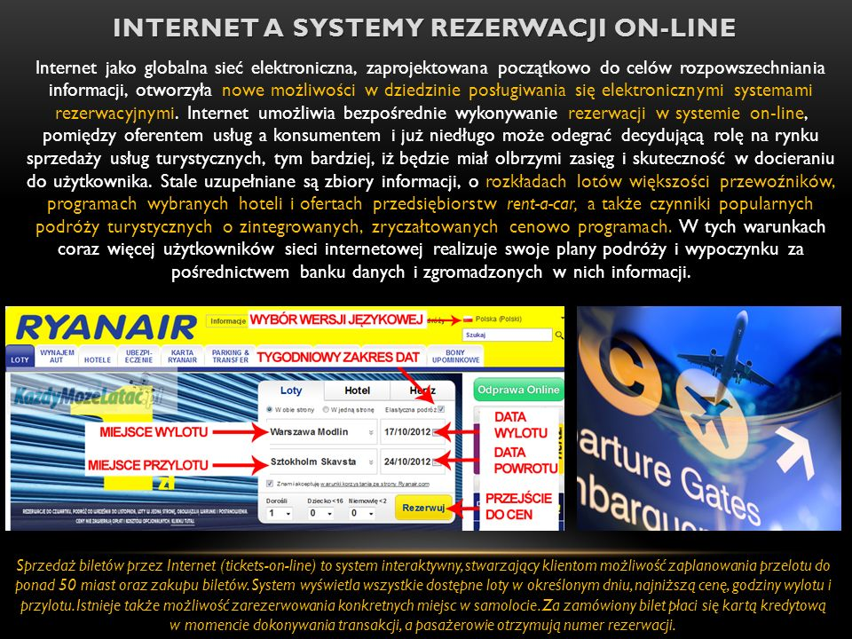 INTERNET A SYSTEMY REZERWACJI ON-LINE Internet jako globalna sieć elektroniczna, zaprojektowana początkowo do celów rozpowszechniania informacji, otworzyła nowe możliwości w dziedzinie posługiwania się elektronicznymi systemami rezerwacyjnymi.