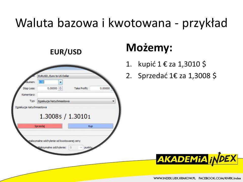 Waluta bazowa i kwotowana - przykład EUR/USD Możemy: 1.kupić 1 za 1,3010 $ 2.Sprzedać 1 za 1,3008 $