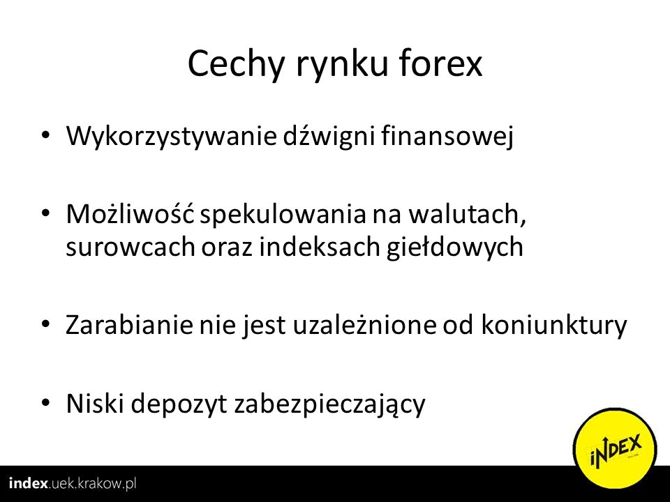 Cechy rynku forex Wykorzystywanie dźwigni finansowej Możliwość spekulowania na walutach, surowcach oraz indeksach giełdowych Zarabianie nie jest uzale
