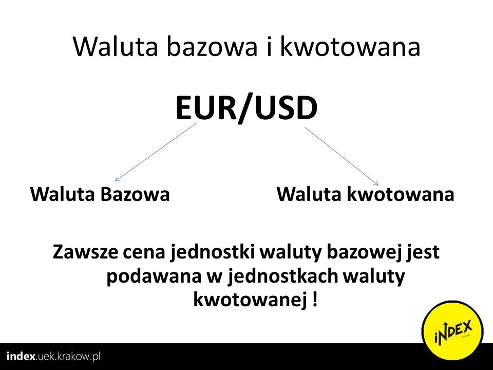 Waluta bazowa i kwotowana EUR/USD Waluta Bazowa Waluta kwotowana Zawsze cena jednostki waluty bazowej jest podawana w jednostkach waluty kwotowanej !