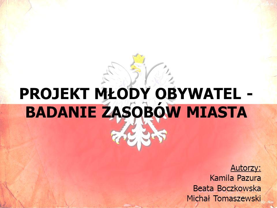 PROJEKT MŁODY OBYWATEL - BADANIE ZASOBÓW MIASTA Autorzy: Kamila Pazura Beata Boczkowska Michał Tomaszewski