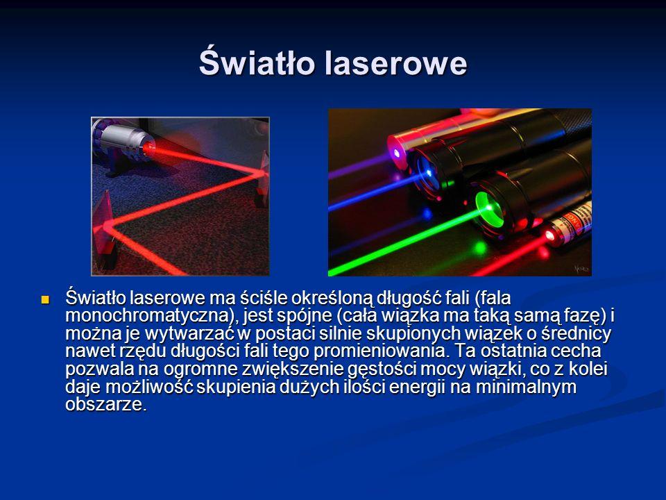 Światło laserowe Światło laserowe ma ściśle określoną długość fali (fala monochromatyczna), jest spójne (cała wiązka ma taką samą fazę) i można je wyt