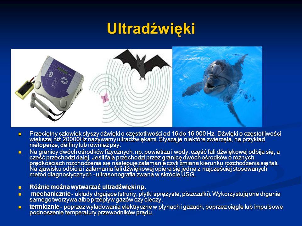 Ultradźwięki Przeciętny człowiek słyszy dźwięki o częstotliwości od 16 do 16 000 Hz. Dźwięki o częstotliwości większej niż 20000Hz nazywamy ultradźwię