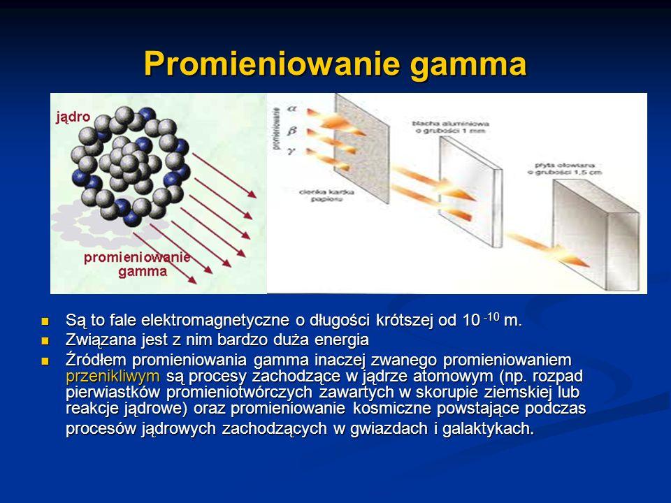Promieniowanie gamma Są to fale elektromagnetyczne o długości krótszej od 10 -10 m. Związana jest z nim bardzo duża energia Źródłem promieniowania gam