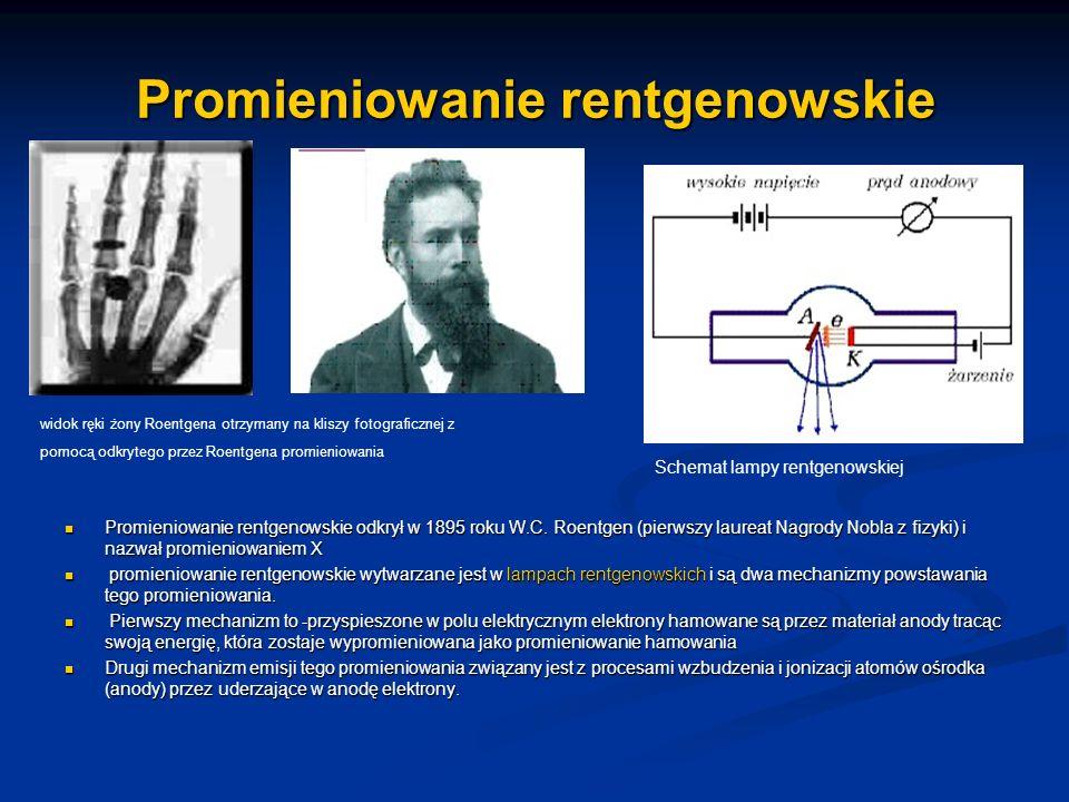 Promieniowanie rentgenowskie Promieniowanie rentgenowskie odkrył w 1895 roku W.C. Roentgen (pierwszy laureat Nagrody Nobla z fizyki) i nazwał promieni