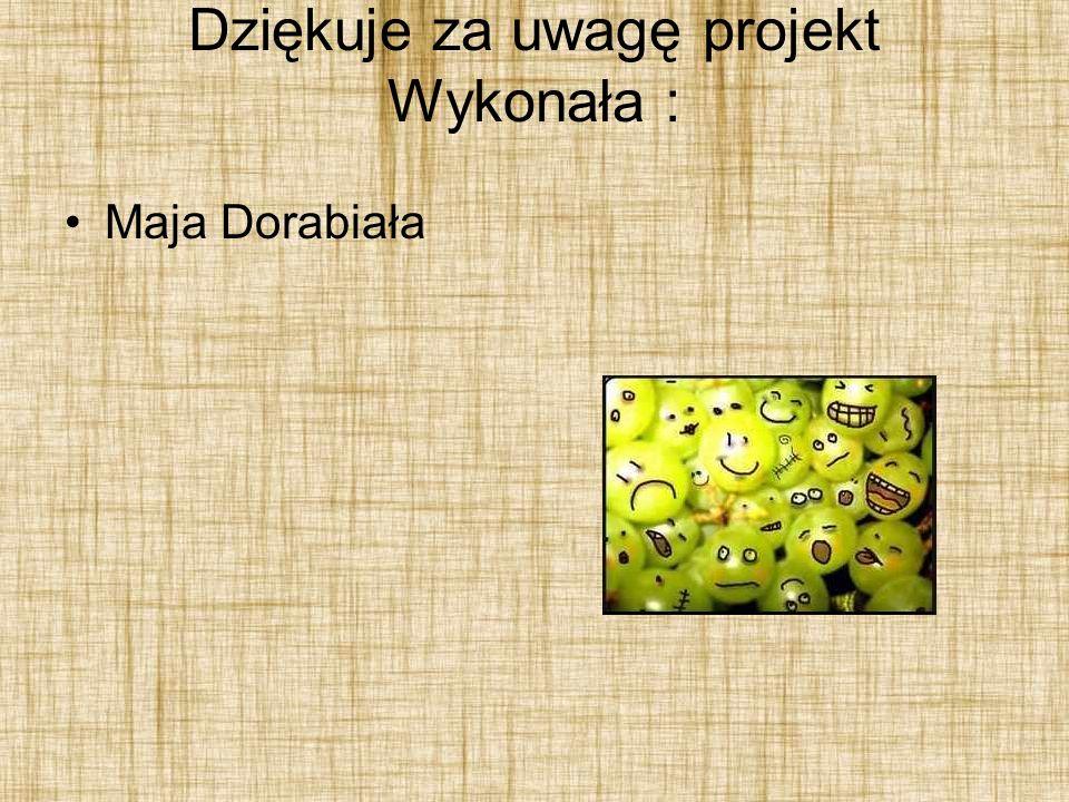 Dziękuje za uwagę projekt Wykonała : Maja Dorabiała