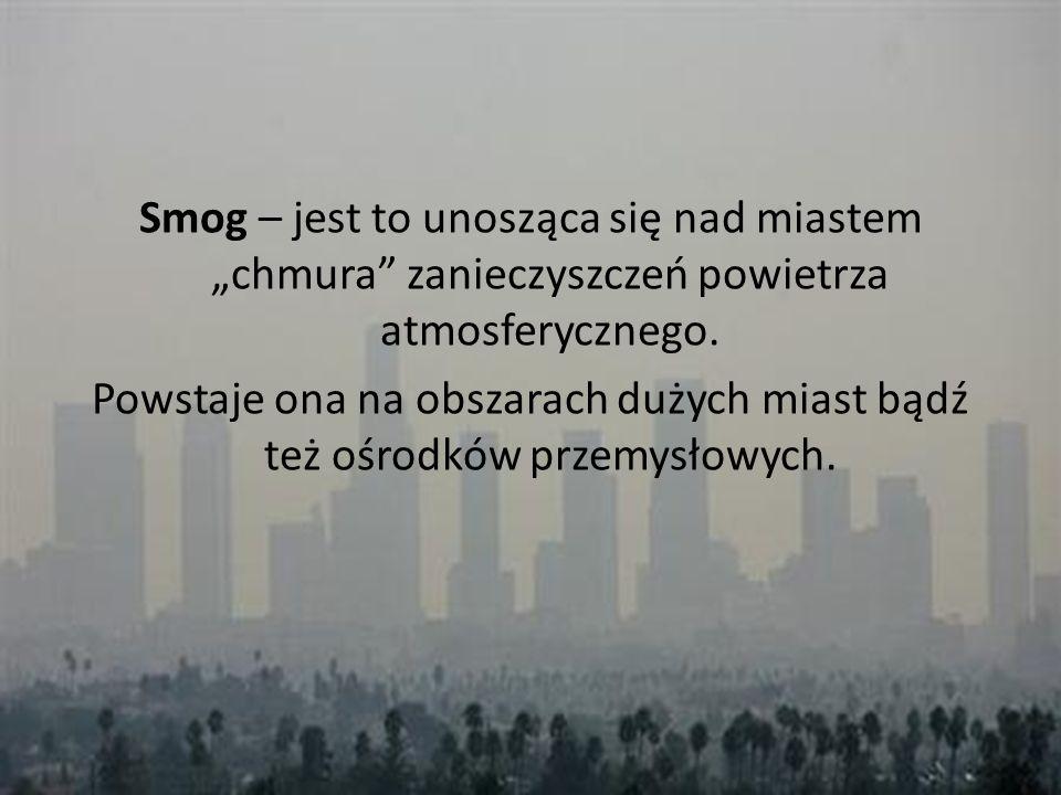 Smog – jest to unosząca się nad miastem chmura zanieczyszczeń powietrza atmosferycznego. Powstaje ona na obszarach dużych miast bądź też ośrodków prze