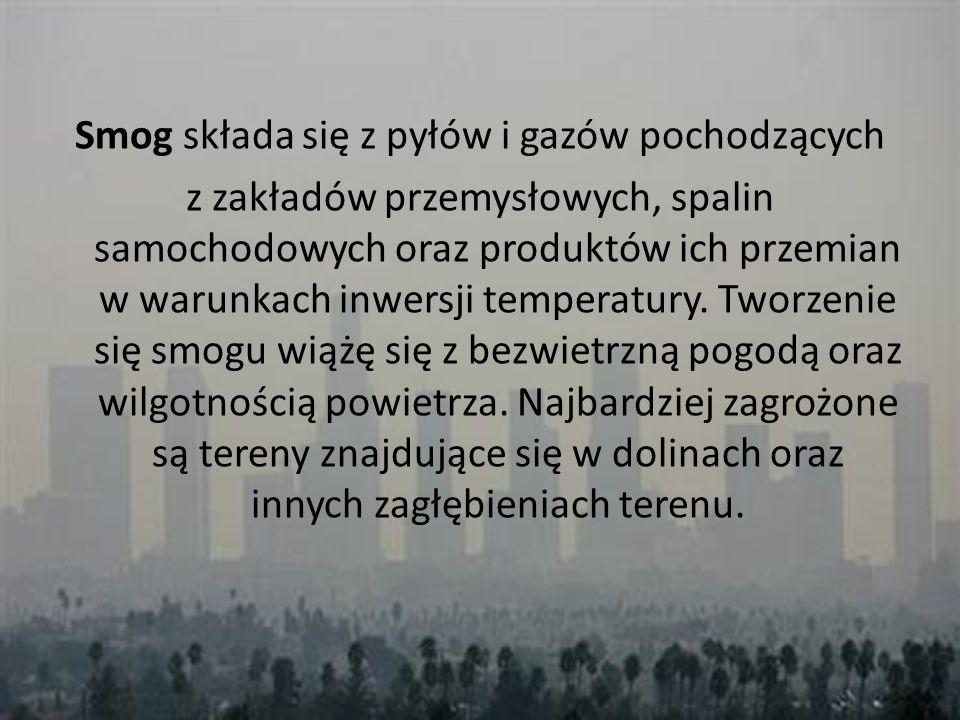 Smog składa się z pyłów i gazów pochodzących z zakładów przemysłowych, spalin samochodowych oraz produktów ich przemian w warunkach inwersji temperatu
