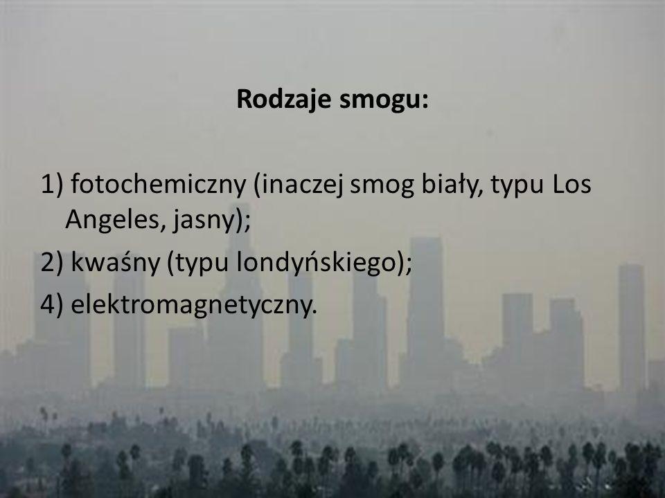 Rodzaje smogu: 1) fotochemiczny (inaczej smog biały, typu Los Angeles, jasny); 2) kwaśny (typu londyńskiego); 4) elektromagnetyczny.