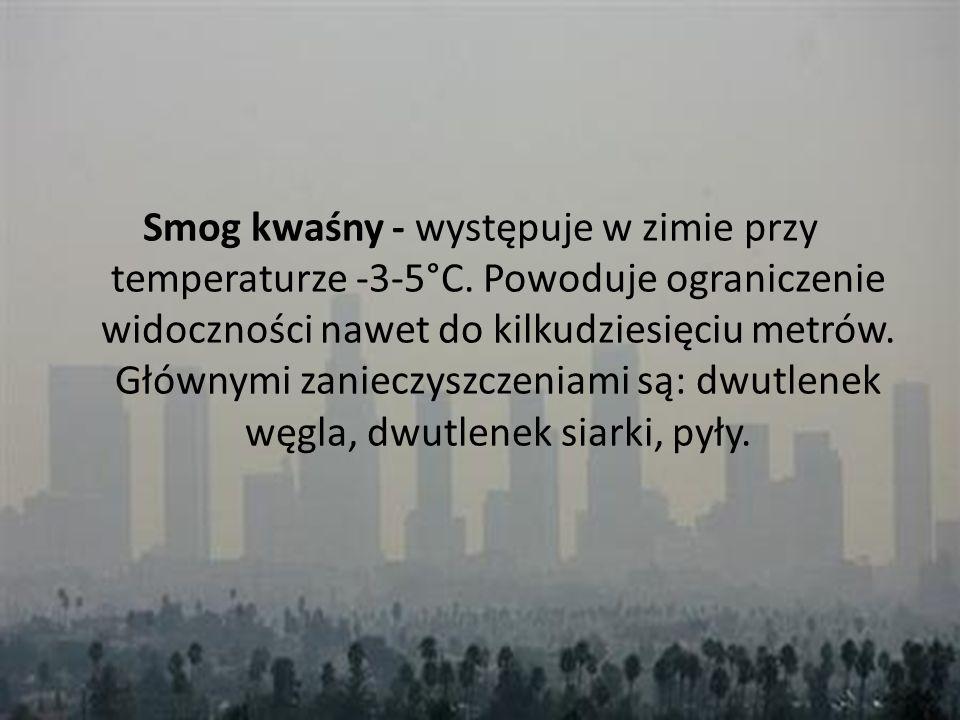 Smog kwaśny - występuje w zimie przy temperaturze -3-5°C. Powoduje ograniczenie widoczności nawet do kilkudziesięciu metrów. Głównymi zanieczyszczenia