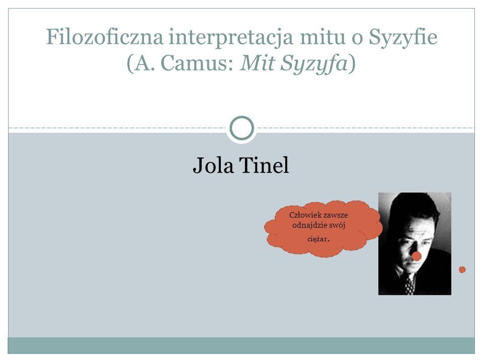 Jola Tinel Filozoficzna interpretacja mitu o Syzyfie (A. Camus: Mit Syzyfa) Człowiek zawsze odnajdzie swój ciężar.