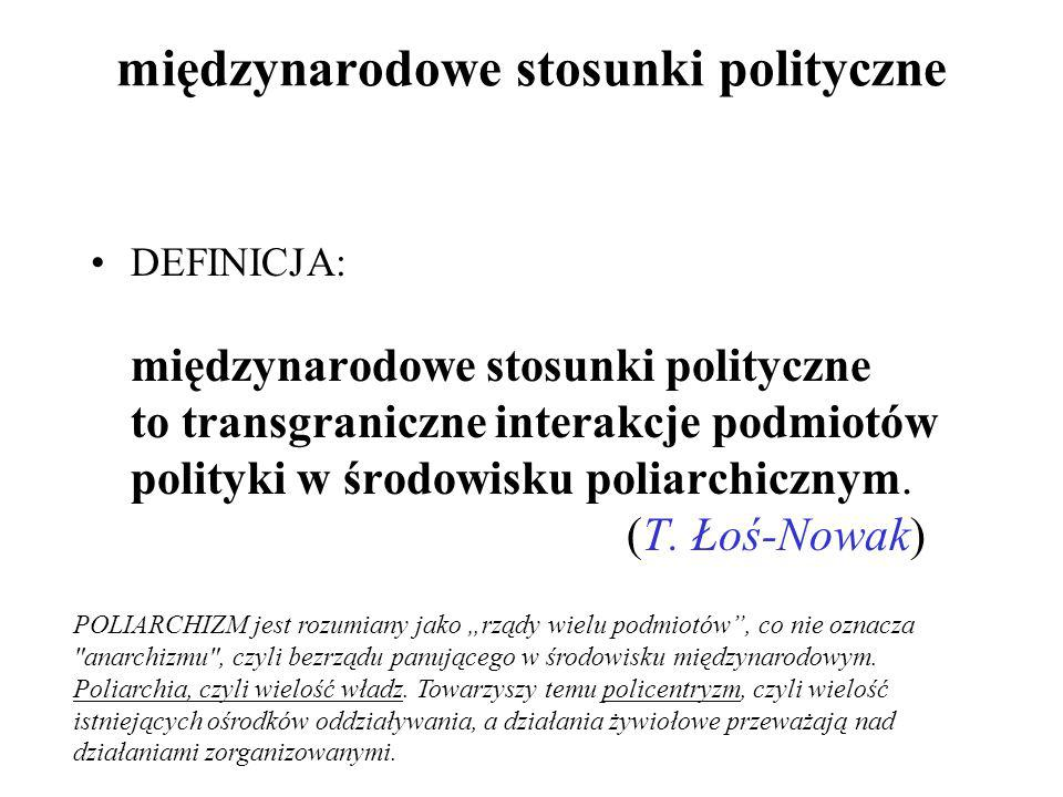 międzynarodowe stosunki polityczne DEFINICJA: międzynarodowe stosunki polityczne to transgraniczne interakcje podmiotów polityki w środowisku poliarch