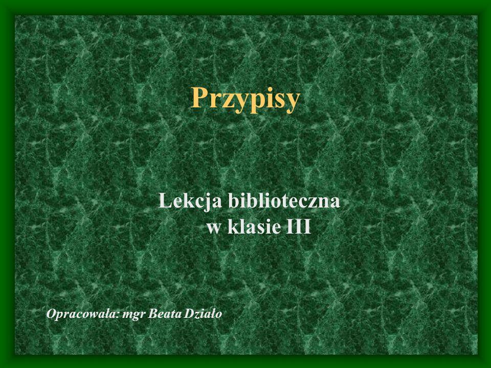 Przypisy Lekcja biblioteczna w klasie III Opracowała: mgr Beata Działo