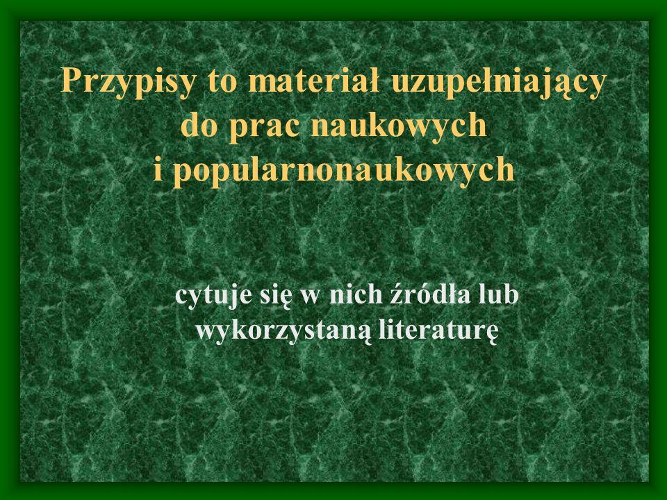 Przypisy to materiał uzupełniający do prac naukowych i popularnonaukowych cytuje się w nich źródła lub wykorzystaną literaturę