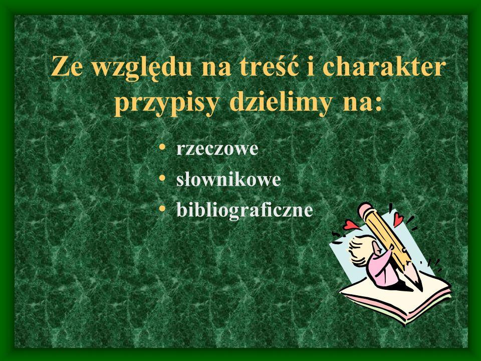 Ze względu na treść i charakter przypisy dzielimy na: rzeczowe słownikowe bibliograficzne