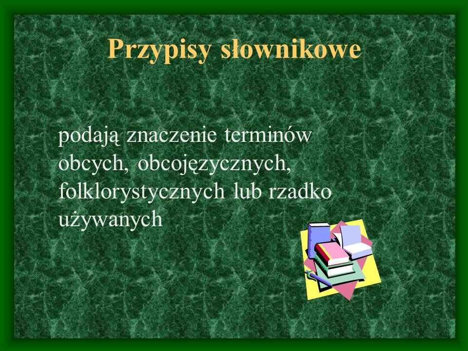 Przypisy słownikowe podają znaczenie terminów obcych, obcojęzycznych, folklorystycznych lub rzadko używanych