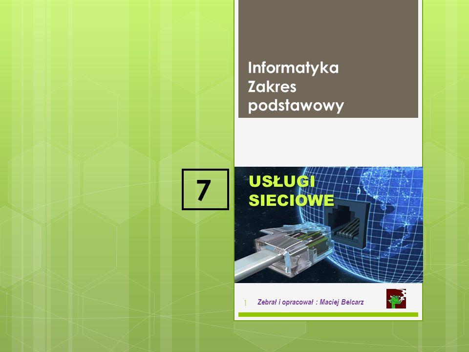 USŁUGI SIECIOWE Informatyka Zakres podstawowy 1 Zebrał i opracował : Maciej Belcarz 7