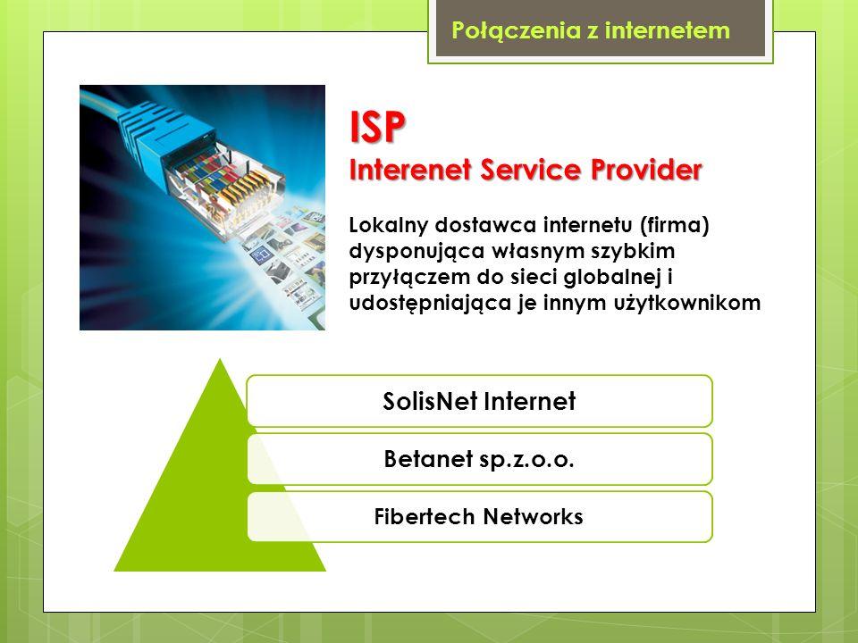Połączenia z internetem ISP Interenet Service Provider Lokalny dostawca internetu (firma) dysponująca własnym szybkim przyłączem do sieci globalnej i
