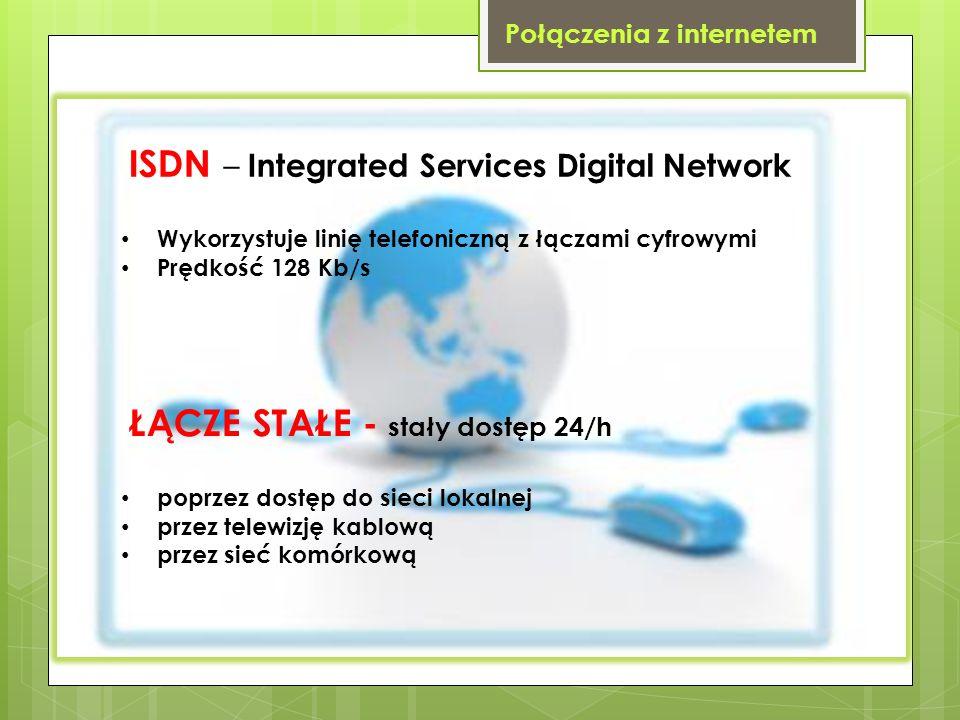 Połączenia z internetem ISDN – Integrated Services Digital Network Wykorzystuje linię telefoniczną z łączami cyfrowymi Prędkość 128 Kb/s ŁĄCZE STAŁE -