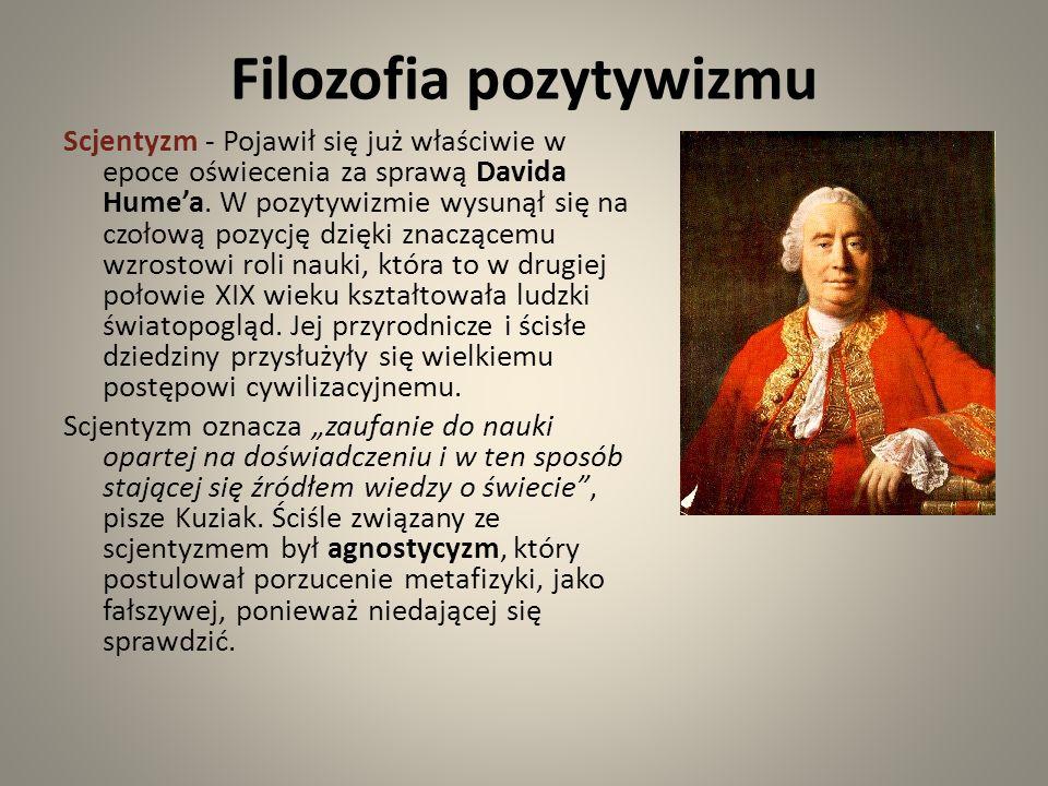 Filozofia pozytywizmu Scjentyzm - Pojawił się już właściwie w epoce oświecenia za sprawą Davida Humea. W pozytywizmie wysunął się na czołową pozycję d