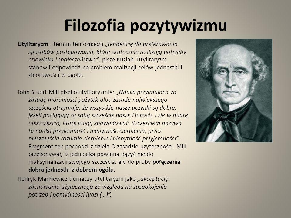 Filozofia pozytywizmu Utylitaryzm - termin ten oznacza tendencję do preferowania sposobów postępowania, które skutecznie realizują potrzeby człowieka