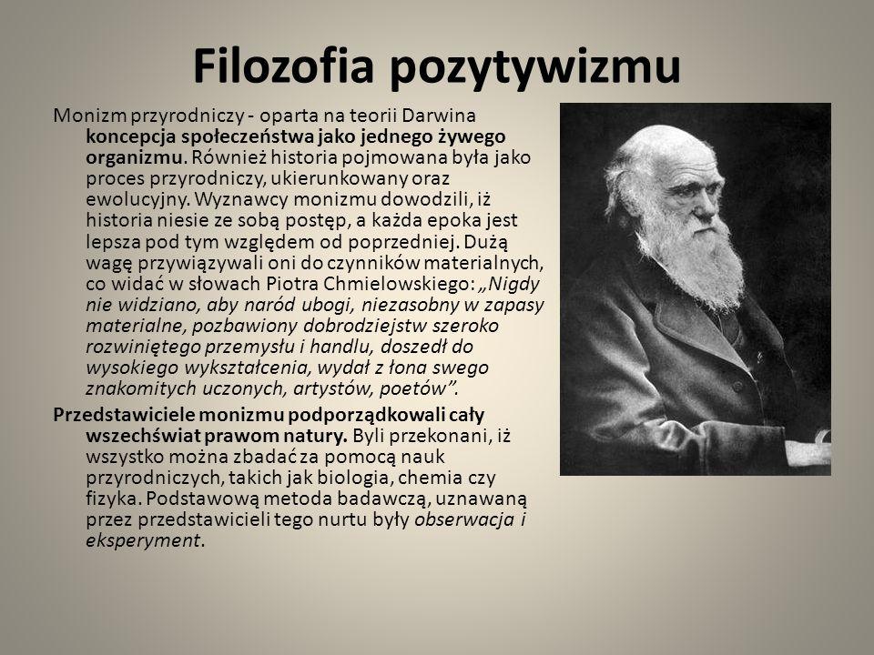 Filozofia pozytywizmu Monizm przyrodniczy - oparta na teorii Darwina koncepcja społeczeństwa jako jednego żywego organizmu. Również historia pojmowana